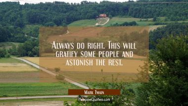 Always do right. This will gratify some people and astonish the rest. Mark Twain Quotes