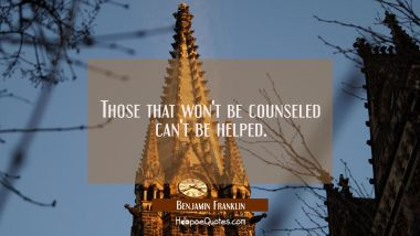 Those that won't be counseled can't be helped. Benjamin Franklin Quotes
