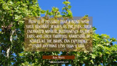 How is it possible that a being with such sensitive jewels as the eyes such enchanted musical instr Alan Watts Quotes