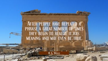After people have repeated a phrase a great number of times they begin to realize it has meaning an