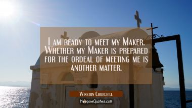 I am ready to meet my Maker. Whether my Maker is prepared for the ordeal of meeting me is another m