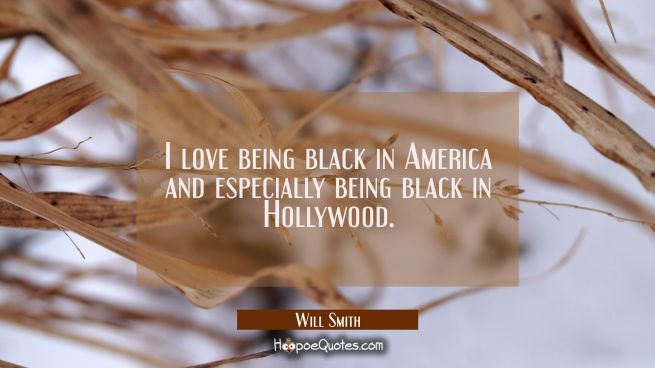 I love being black in America and especially being black in Hollywood.