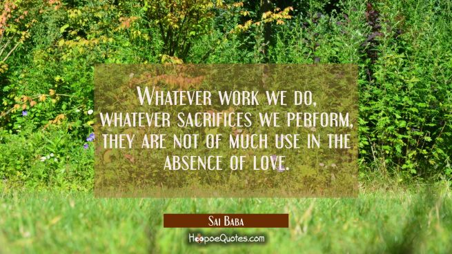 Whatever work we do whatever sacrifices we perform they are not of much use in the absence of love.