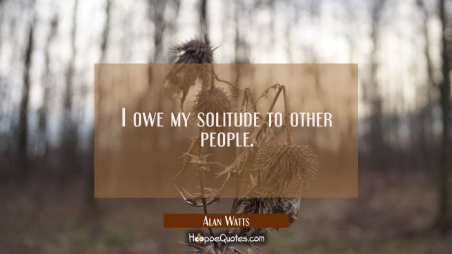 I owe my solitude to other people.
