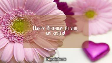 Happy Birthday to you, my sister! Birthday Quotes