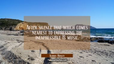 After silence that which comes nearest to expressing the inexpressible is music.