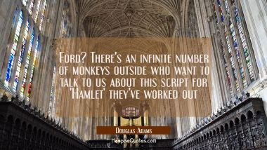 Ford? There's an infinite number of monkeys outside who want to talk to us about this script for 'H