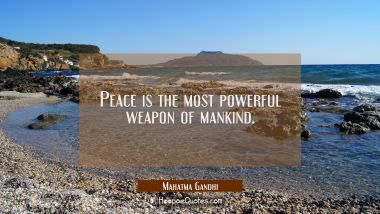Peace is the most powerful weapon of mankind.
