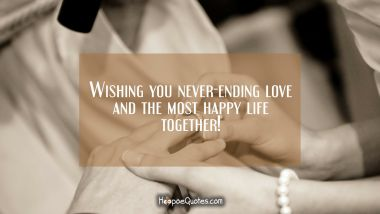 Wishing you never-ending love and the most happy life together! Wedding Quotes