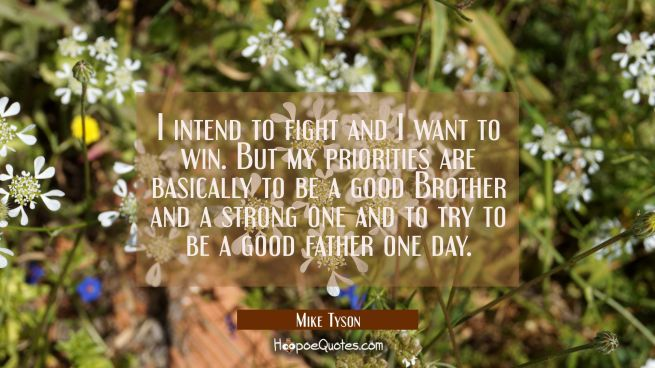 I intend to fight and I want to win. But my priorities are basically to be a good Brother and a str