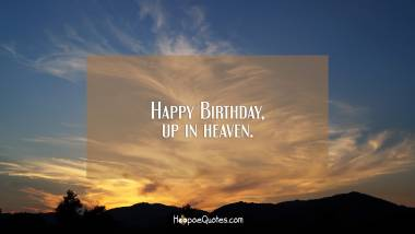 Happy Birthday, up in heaven. Birthday Quotes