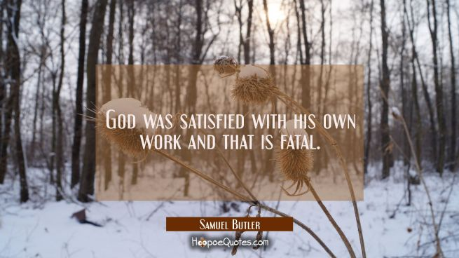 God was satisfied with his own work and that is fatal.