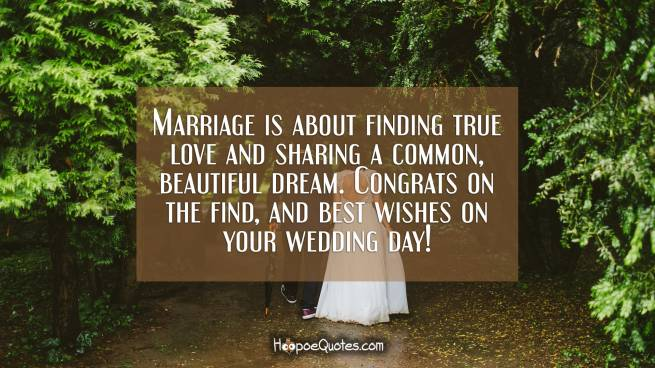 Marriage is about finding true love and sharing a common, beautiful dream. Congrats on the find, and best wishes on your wedding day!