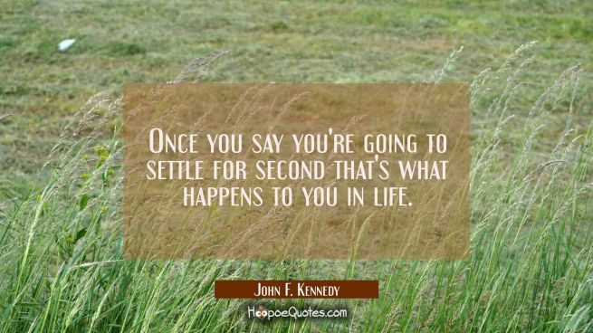 Once you say you're going to settle for second that's what happens to you in life.