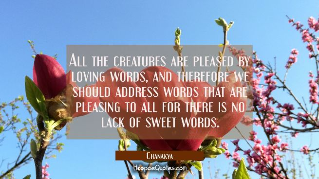 All the creatures are pleased by loving words, and therefore we should address words that are pleas