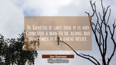 In Genesis it says that it is not good for a man to be alone, but sometimes it is a great relief.