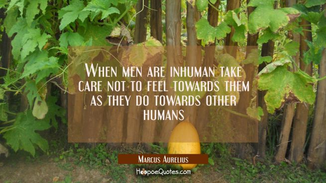 When men are inhuman take care not to feel towards them as they do towards other humans