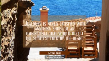 Jealousy is never satisfied with anything short of an omniscience that would detect the subtlest fo