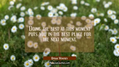 Doing the best at this moment puts you in the best place for the next moment. Oprah Winfrey Quotes