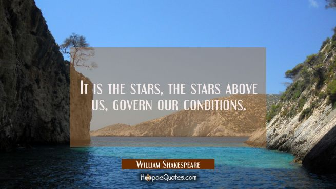 It is the stars The stars above us govern our conditions.