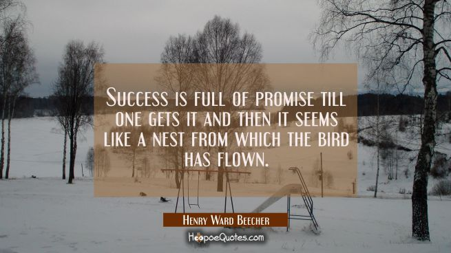Success is full of promise till one gets it and then it seems like a nest from which the bird has f