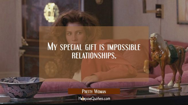 My special gift is impossible relationships.