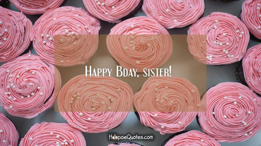 Happy Bday, sister! Birthday Quotes