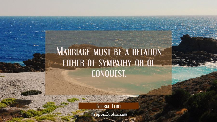 Marriage must be a relation either of sympathy or of conquest. George Eliot Quotes