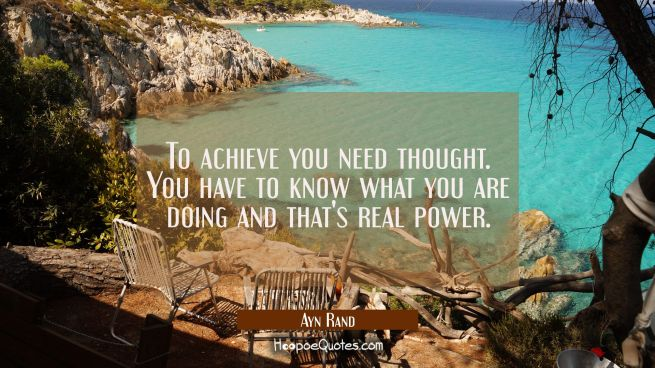 To achieve you need thought. You have to know what you are doing and that's real power.