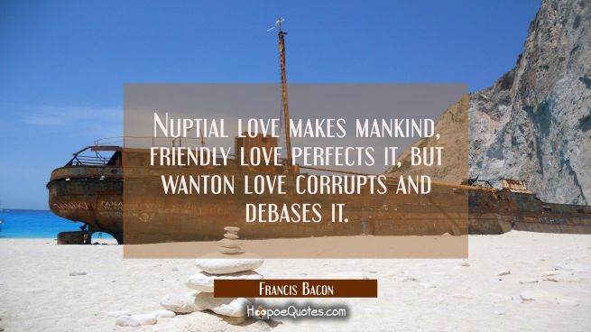Nuptial love makes mankind, friendly love perfects it, but wanton love corrupts and debases it.
