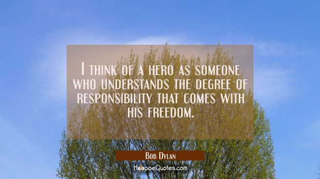 I think of a hero as someone who understands the degree of responsibility that comes with his freed