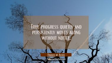 True progress quietly and persistently moves along without notice.