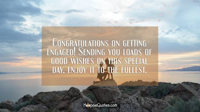 Congratulations on getting engaged! Sending you loads of good wishes on this special day, enjoy it to the fullest.