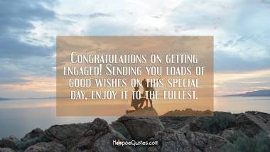 Congratulations on getting engaged! Sending you loads of good wishes on this special day, enjoy it to the fullest. Engagement Quotes