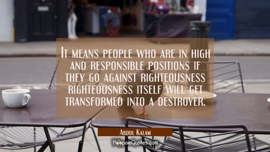 It means people who are in high and responsible positions if they go against righteousness righteou Abdul Kalam Quotes