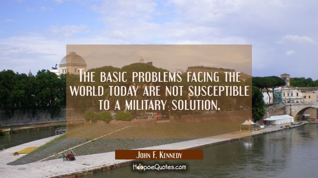 The basic problems facing the world today are not susceptible to a military solution.