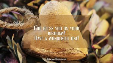 God bless you on your birthday! Have a wonderful one!
