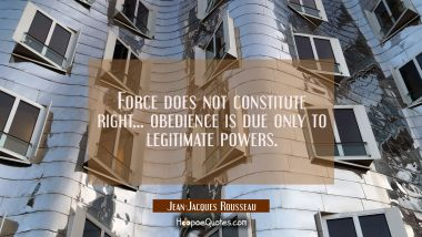 Force does not constitute right... obedience is due only to legitimate powers. Jean-Jacques Rousseau Quotes