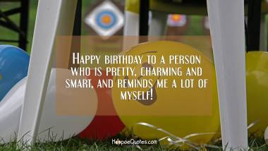 Happy birthday to a person who is pretty, charming and smart, and reminds me a lot of myself! Birthday Quotes