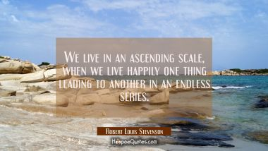 We live in an ascending scale when we live happily one thing leading to another in an endless serie