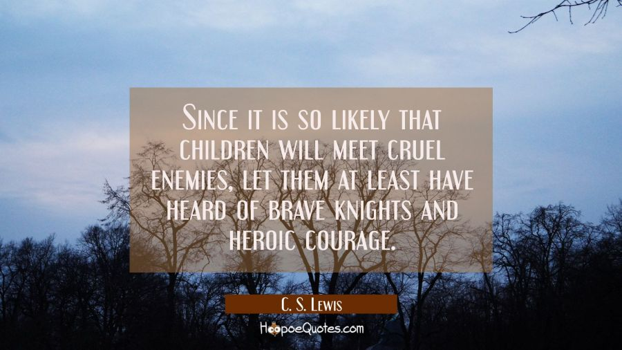 Since it is so likely that children will meet cruel enemies, let them at least have heard of brave knights and heroic courage. C. S. Lewis Quotes