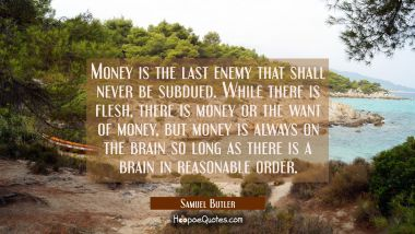 Money is the last enemy that shall never be subdued. While there is flesh there is money or the wan Samuel Butler Quotes
