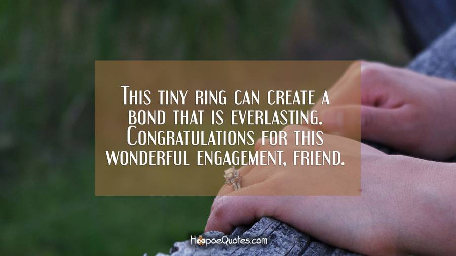 This tiny ring can create a bond that is everlasting. Congratulations for this wonderful engagement, friend. Engagement Quotes