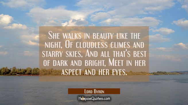 She walks in beauty like the night Of cloudless climes and starry skies, And all that's best of dar