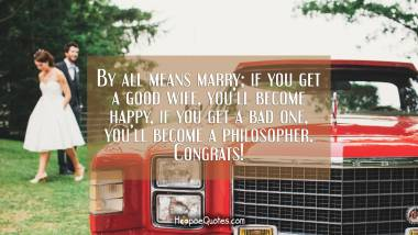 By all means marry; if you get a good wife, you'll become happy, if you get a bad one, you'll become a philosopher. Congrats! Wedding Quotes