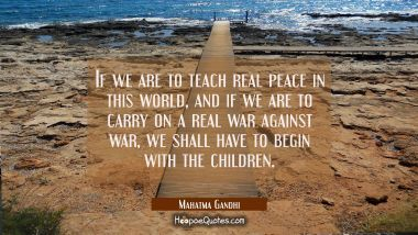 If we are to teach real peace in this world and if we are to carry on a real war against war we sha Mahatma Gandhi Quotes