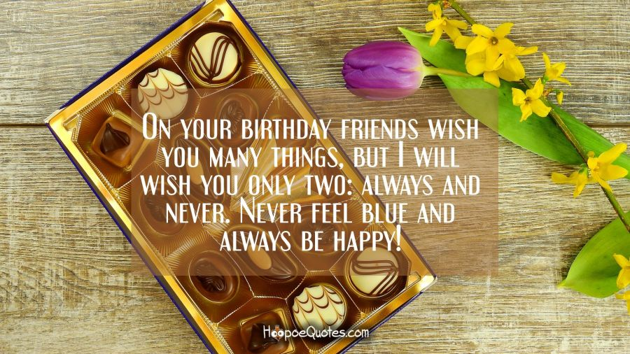 On your birthday friends wish you many things, but I will wish you only two: always and never. Never feel blue and always be happy! Birthday Quotes