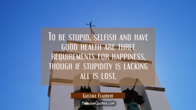 To be stupid selfish and have good health are three requirements for happiness though if stupidity
