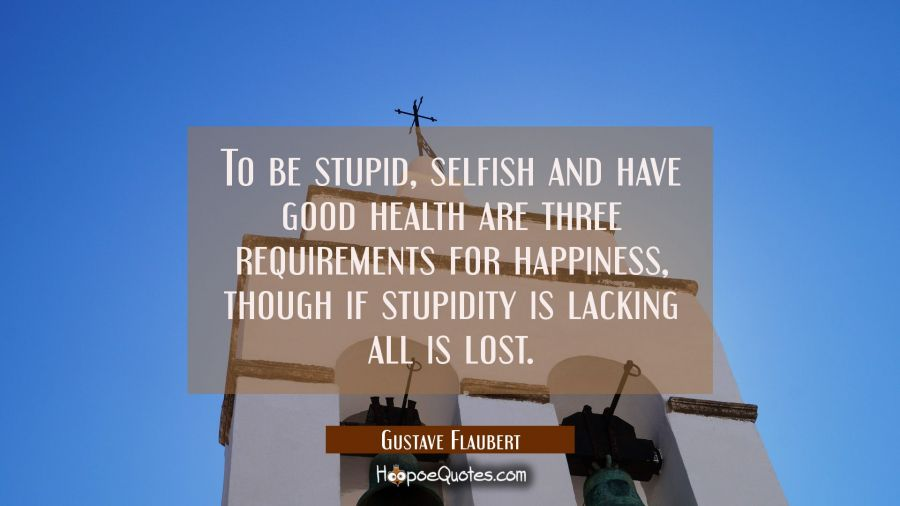 Quote of the Day - To be stupid, selfish and have good health are three requirements for happiness, though if stupidity is lacking all is lost. - Gustave Flaubert