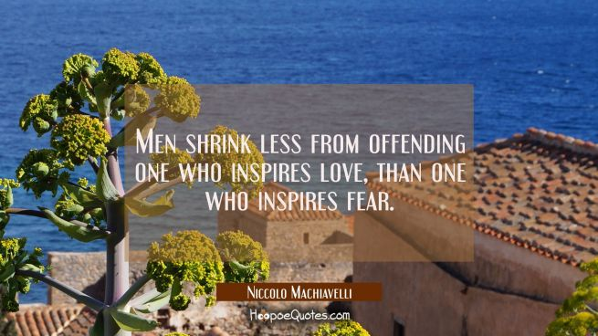Men shrink less from offending one who inspires love than one who inspires fear.
